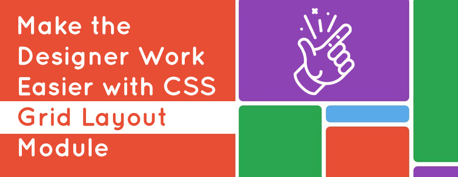 How CSS Grids Layout Module Makes Designer Work Easier?