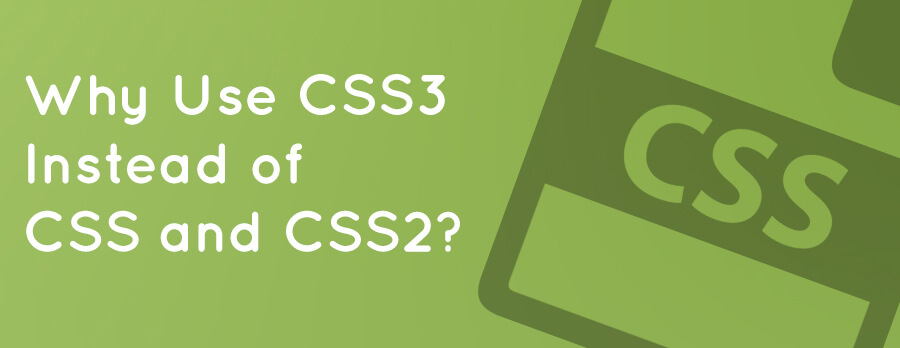 Why Use CSS3 Instead of CSS and CSS2?