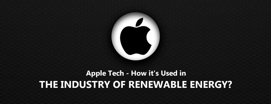 Apple Tech – How it's Used in the Industry of Renewable Energy?
