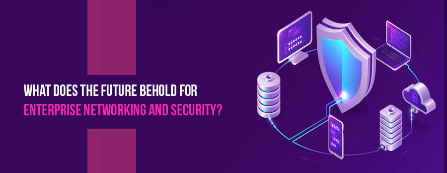 What does the Future Behold for Enterprise Networking and Security?